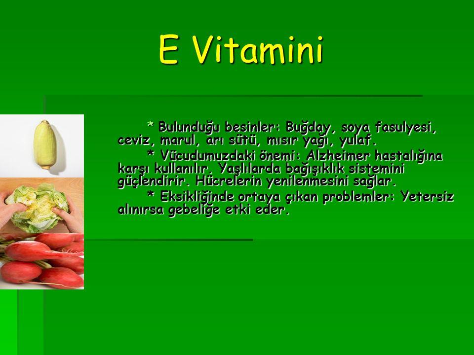 E Vitamini * Bulunduğu besinler: Buğday, soya fasulyesi, ceviz, marul, arı sütü, mısır yağı, yulaf.