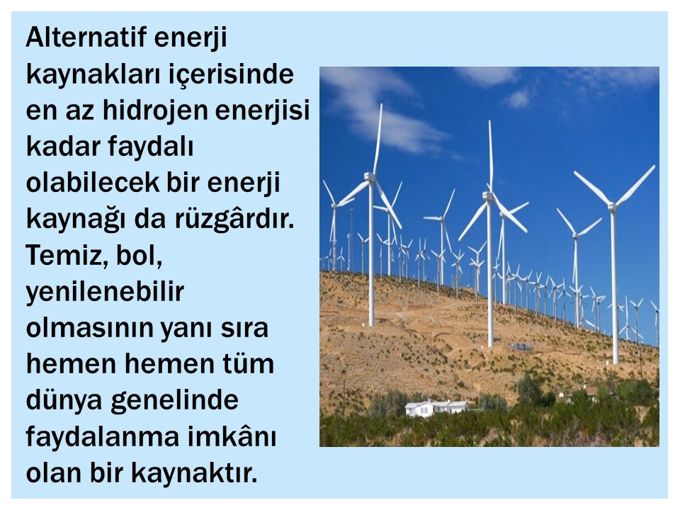 Alternatif enerji kaynakları içerisinde en az hidrojen enerjisi kadar faydalı olabilecek bir enerji kaynağı da rüzgârdır.