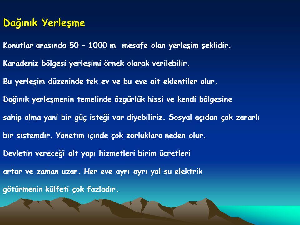 Dağınık Yerleşme Konutlar arasında 50 – 1000 m mesafe olan yerleşim şeklidir. Karadeniz bölgesi yerleşimi örnek olarak verilebilir.