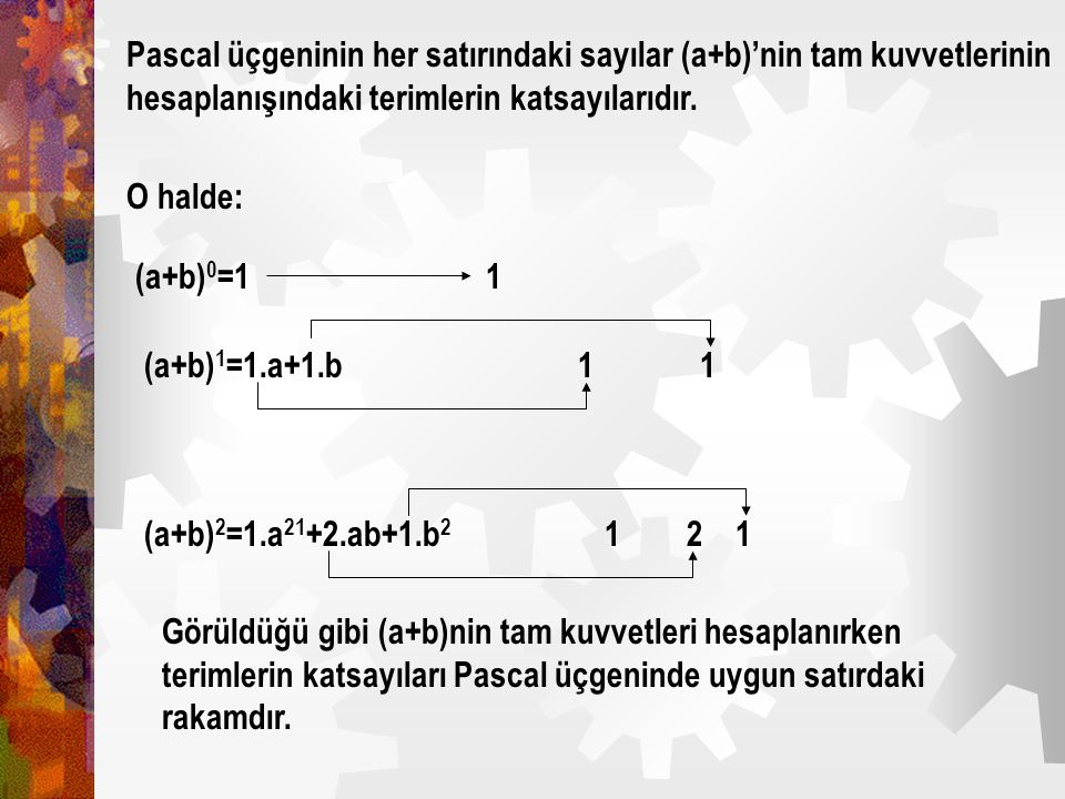 Pascal üçgeninin her satırındaki sayılar (a+b)'nin tam kuvvetlerinin hesaplanışındaki terimlerin katsayılarıdır.