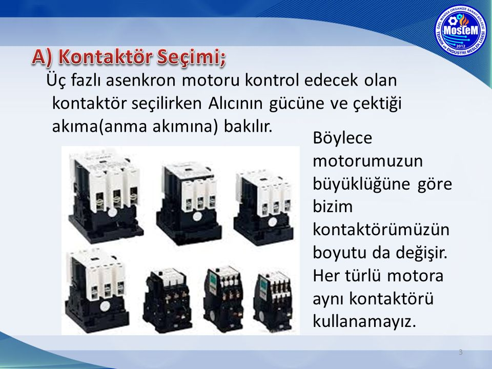 A) Kontaktör Seçimi; Üç fazlı asenkron motoru kontrol edecek olan kontaktör seçilirken Alıcının gücüne ve çektiği akıma(anma akımına) bakılır.