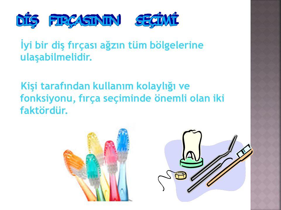 DİŞ FIRÇASININ SEÇİMİ İyi bir diş fırçası ağzın tüm bölgelerine ulaşabilmelidir.