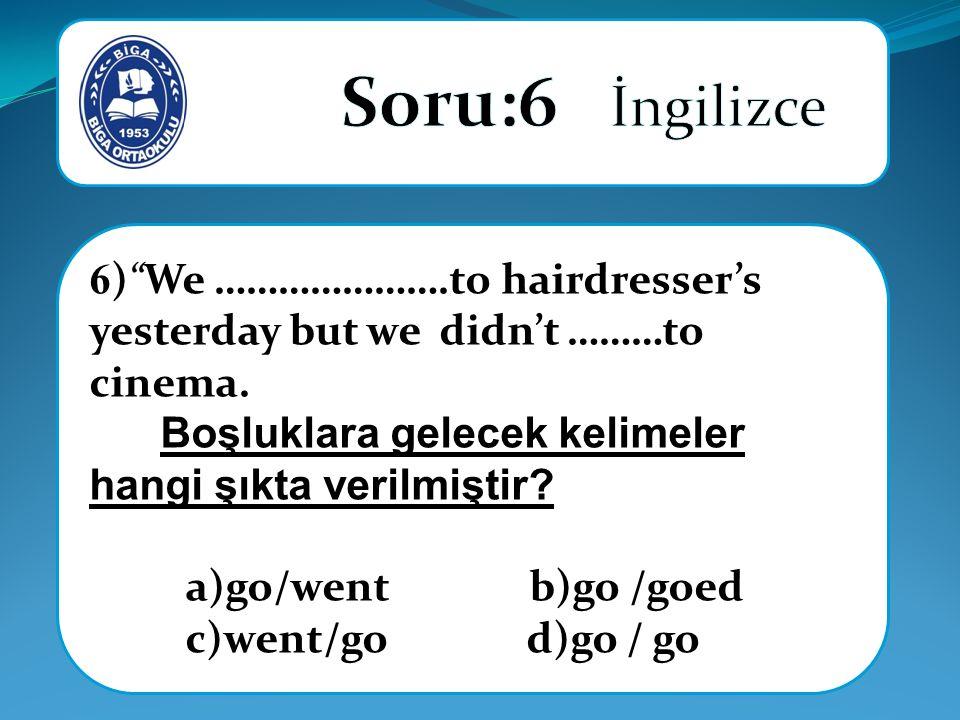 Soru:6 İngilizce 6) We ………………….to hairdresser's yesterday but we didn't ………to cinema. Boşluklara gelecek kelimeler hangi şıkta verilmiştir