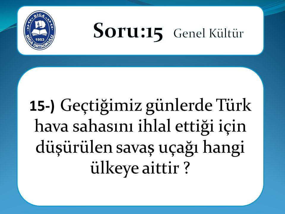 Soru:15 Genel Kültür 15-) Geçtiğimiz günlerde Türk hava sahasını ihlal ettiği için düşürülen savaş uçağı hangi ülkeye aittir