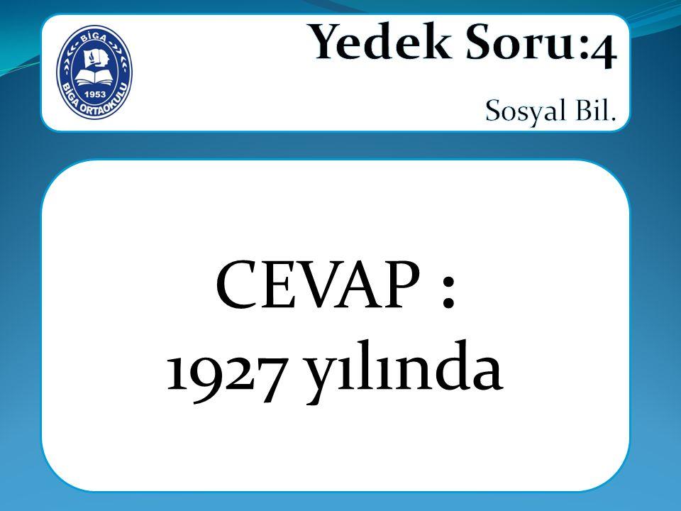 Yedek Soru:4 Sosyal Bil. CEVAP : 1927 yılında