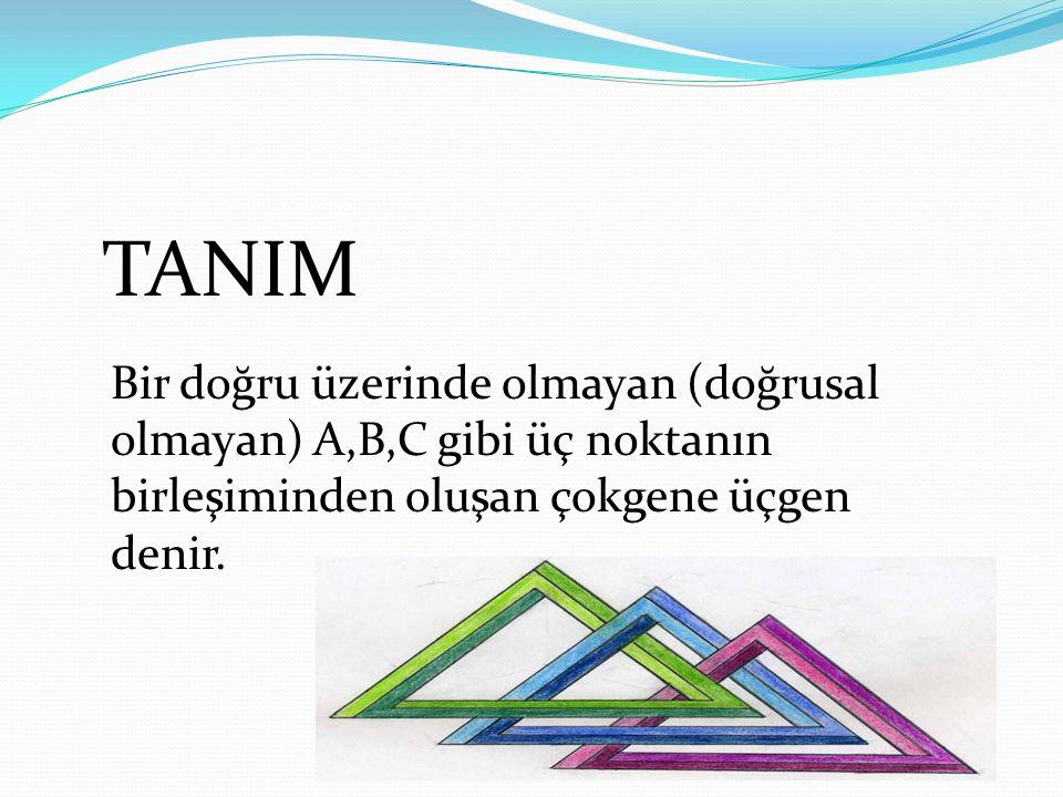 TANIM Bir doğru üzerinde olmayan (doğrusal olmayan) A,B,C gibi üç noktanın birleşiminden oluşan çokgene üçgen denir.