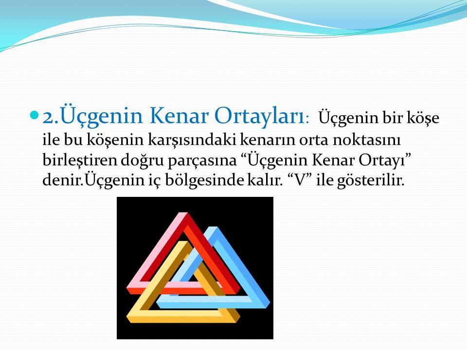 2.Üçgenin Kenar Ortayları: Üçgenin bir köşe ile bu köşenin karşısındaki kenarın orta noktasını birleştiren doğru parçasına Üçgenin Kenar Ortayı denir.Üçgenin iç bölgesinde kalır.
