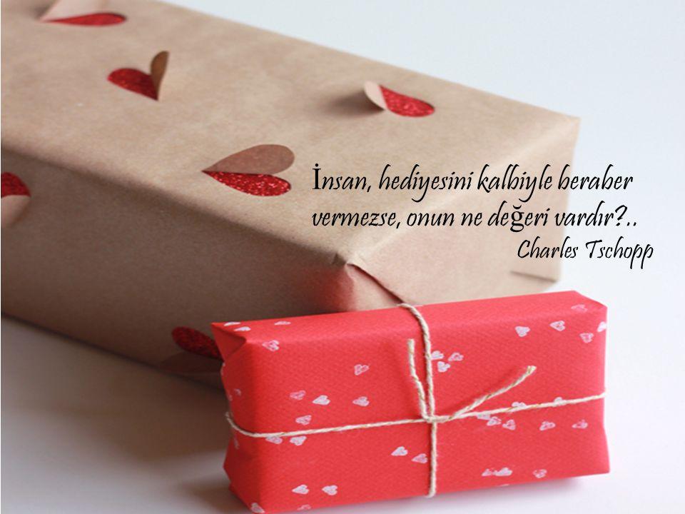 İnsan, hediyesini kalbiyle beraber vermezse, onun ne değeri vardır ..