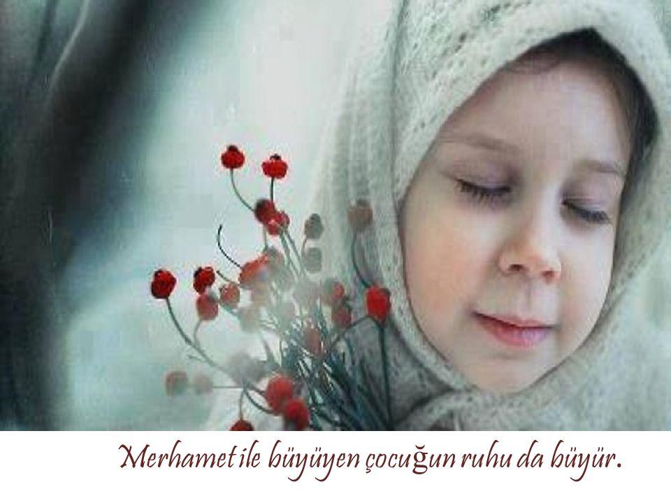 Merhamet ile büyüyen çocuğun ruhu da büyür.