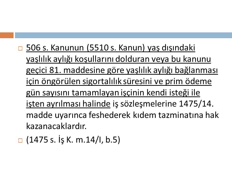 506 s. Kanunun (5510 s. Kanun) yaş dışındaki yaşlılık aylığı koşullarını dolduran veya bu kanunu geçici 81. maddesine göre yaşlılık aylığı bağlanması için öngörülen sigortalılık süresini ve prim ödeme gün sayısını tamamlayan işçinin kendi isteği ile işten ayrılması halinde iş sözleşmelerine 1475/14. madde uyarınca feshederek kıdem tazminatına hak kazanacaklardır.