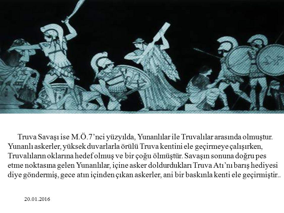 Truva Savaşı ise M.Ö.7'nci yüzyılda, Yunanlılar ile Truvalılar arasında olmuştur. Yunanlı askerler, yüksek duvarlarla örülü Truva kentini ele geçirmeye çalışırken, Truvalıların oklarına hedef olmuş ve bir çoğu ölmüştür. Savaşın sonuna doğru pes etme noktasına gelen Yunanlılar, içine asker doldurdukları Truva Atı'nı barış hediyesi diye göndermiş, gece atın içinden çıkan askerler, ani bir baskınla kenti ele geçirmiştir..