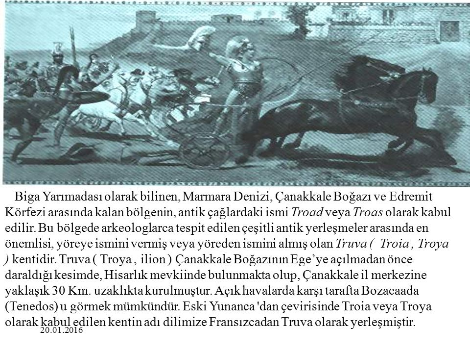 Biga Yarımadası olarak bilinen, Marmara Denizi, Çanakkale Boğazı ve Edremit Körfezi arasında kalan bölgenin, antik çağlardaki ismi Troad veya Troas olarak kabul edilir. Bu bölgede arkeologlarca tespit edilen çeşitli antik yerleşmeler arasında en önemlisi, yöreye ismini vermiş veya yöreden ismini almış olan Truva ( Troia , Troya ) kentidir. Truva ( Troya , ilion ) Çanakkale Boğazının Ege'ye açılmadan önce daraldığı kesimde, Hisarlık mevkiinde bulunmakta olup, Çanakkale il merkezine yaklaşık 30 Km. uzaklıkta kurulmuştur. Açık havalarda karşı tarafta Bozacaada (Tenedos) u görmek mümkündür. Eski Yunanca dan çevirisinde Troia veya Troya olarak kabul edilen kentin adı dilimize Fransızcadan Truva olarak yerleşmiştir.