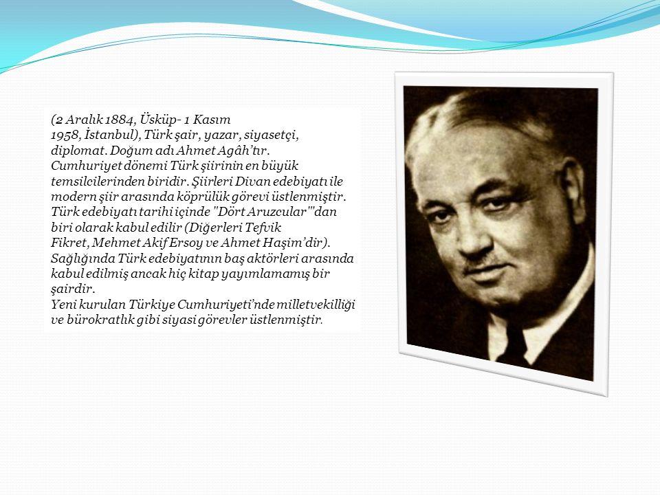 (2 Aralık 1884, Üsküp- 1 Kasım 1958, İstanbul), Türk şair, yazar, siyasetçi, diplomat. Doğum adı Ahmet Agâh'tır.