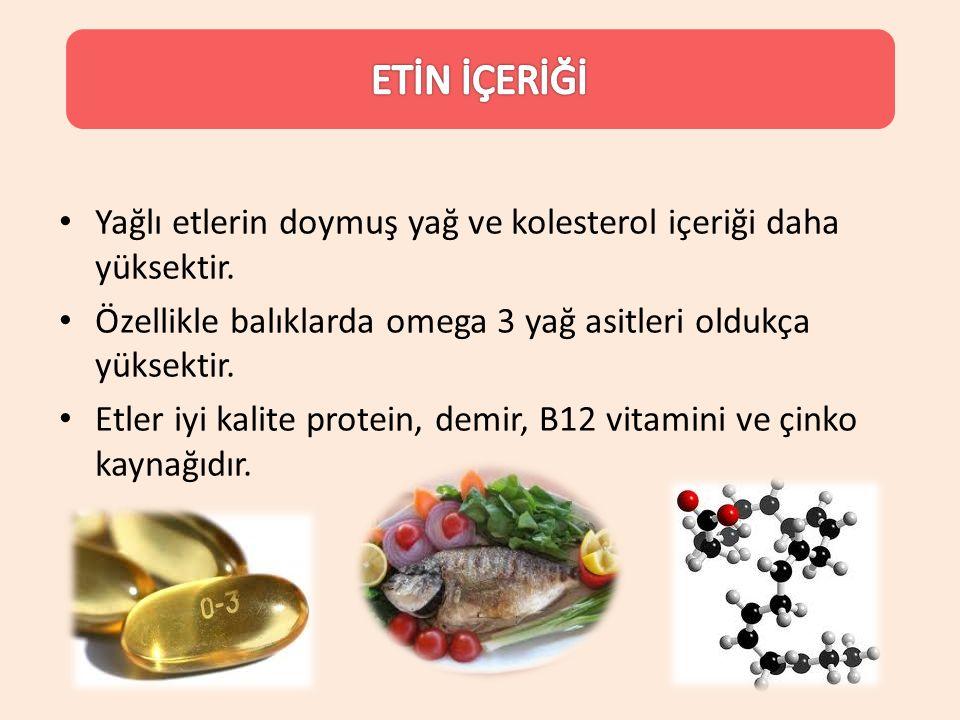 ETİN İÇERİĞİ Yağlı etlerin doymuş yağ ve kolesterol içeriği daha yüksektir. Özellikle balıklarda omega 3 yağ asitleri oldukça yüksektir.