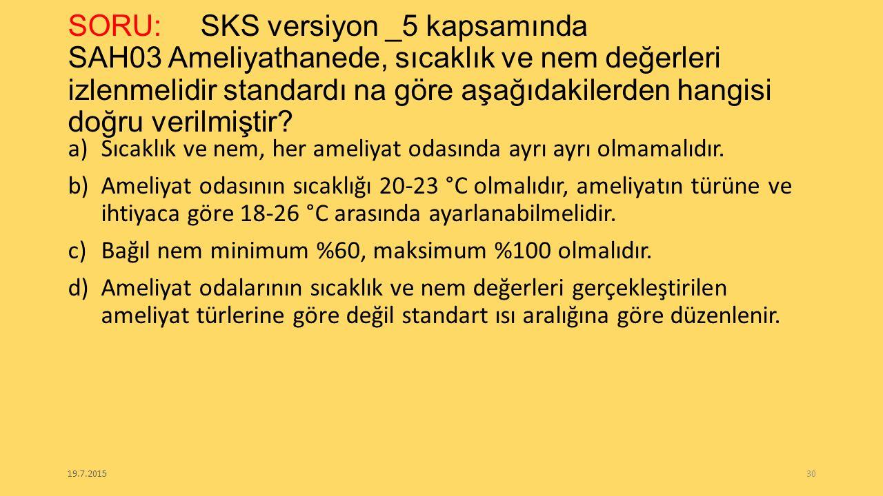 SORU: SKS versiyon _5 kapsamında SAH03 Ameliyathanede, sıcaklık ve nem değerleri izlenmelidir standardı na göre aşağıdakilerden hangisi doğru verilmiştir