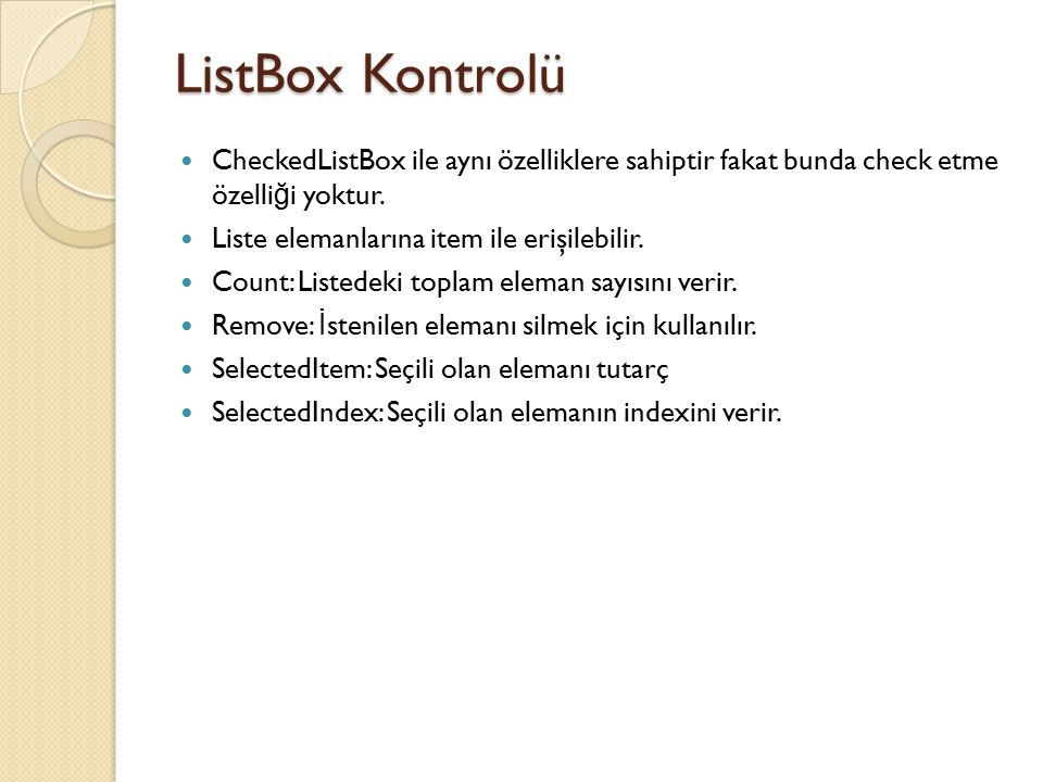 ListBox Kontrolü CheckedListBox ile aynı özelliklere sahiptir fakat bunda check etme özelliği yoktur.