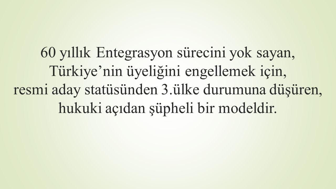 60 yıllık Entegrasyon sürecini yok sayan, Türkiye'nin üyeliğini engellemek için, resmi aday statüsünden 3.ülke durumuna düşüren, hukuki açıdan şüpheli bir modeldir.