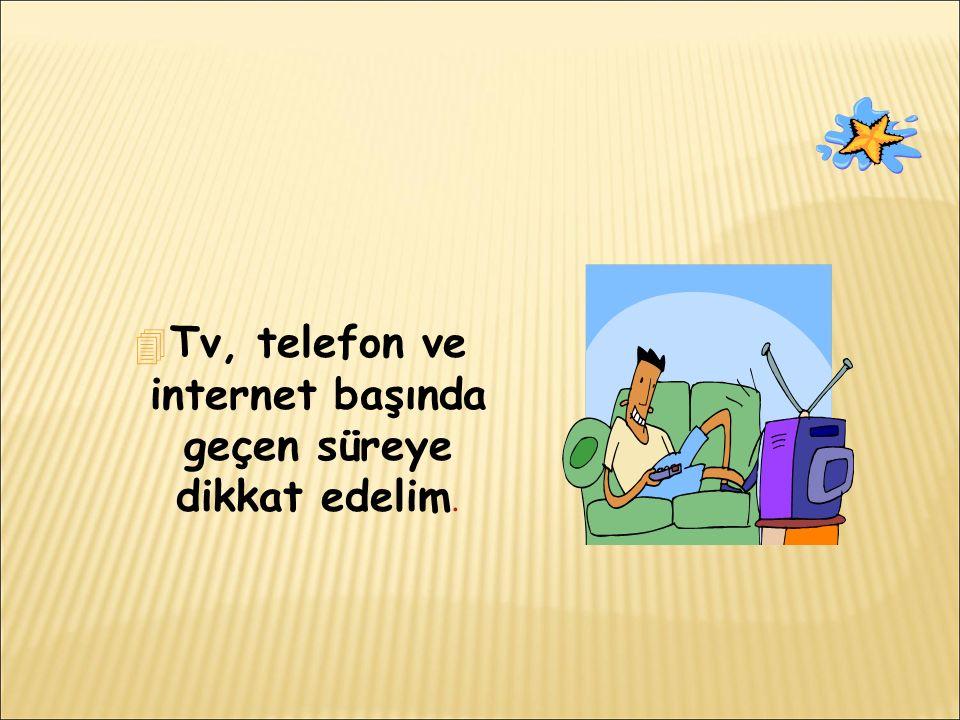 Tv, telefon ve internet başında geçen süreye dikkat edelim.