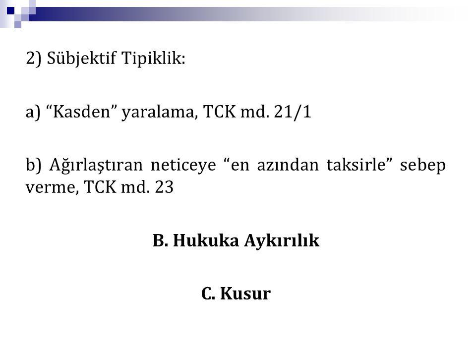 2) Sübjektif Tipiklik: a) Kasden yaralama, TCK md. 21/1. b) Ağırlaştıran neticeye en azından taksirle sebep verme, TCK md. 23.