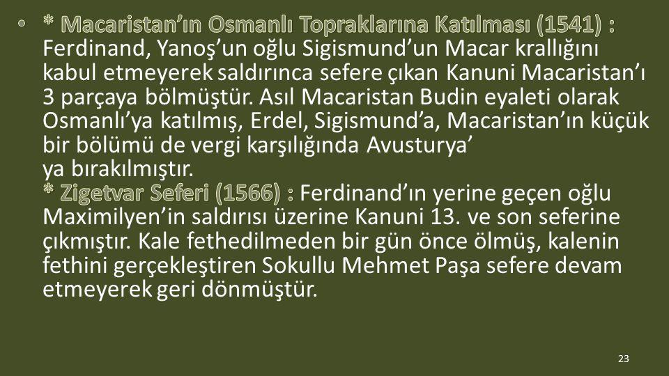 * Macaristan'ın Osmanlı Topraklarına Katılması (1541) : Ferdinand, Yanoş'un oğlu Sigismund'un Macar krallığını kabul etmeyerek saldırınca sefere çıkan Kanuni Macaristan'ı 3 parçaya bölmüştür.