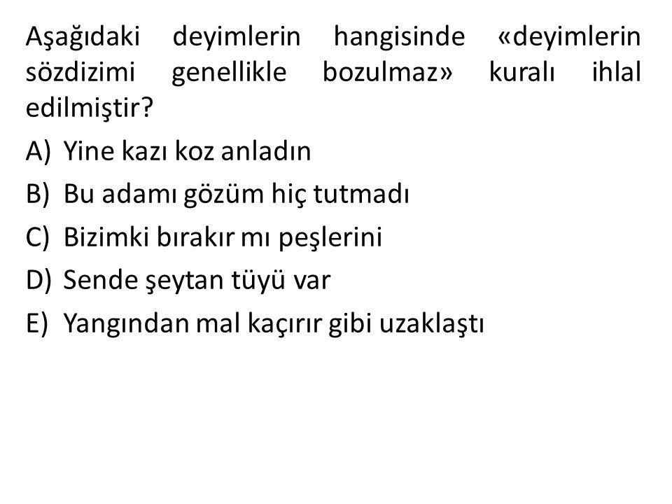 Aşağıdaki deyimlerin hangisinde «deyimlerin sözdizimi genellikle bozulmaz» kuralı ihlal edilmiştir