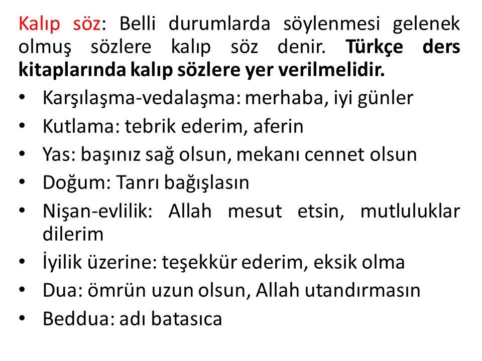 Kalıp söz: Belli durumlarda söylenmesi gelenek olmuş sözlere kalıp söz denir. Türkçe ders kitaplarında kalıp sözlere yer verilmelidir.