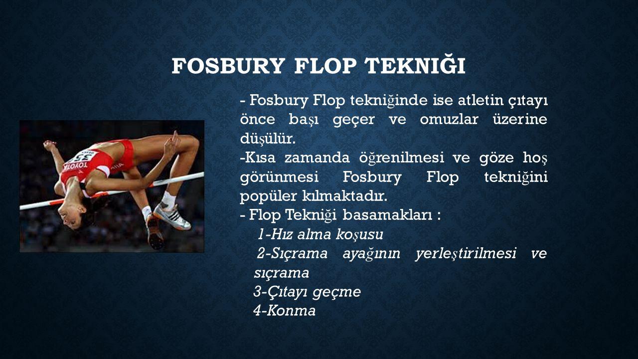 Fosbury FLOP tekniği - Fosbury Flop tekniğinde ise atletin çıtayı önce başı geçer ve omuzlar üzerine düşülür.