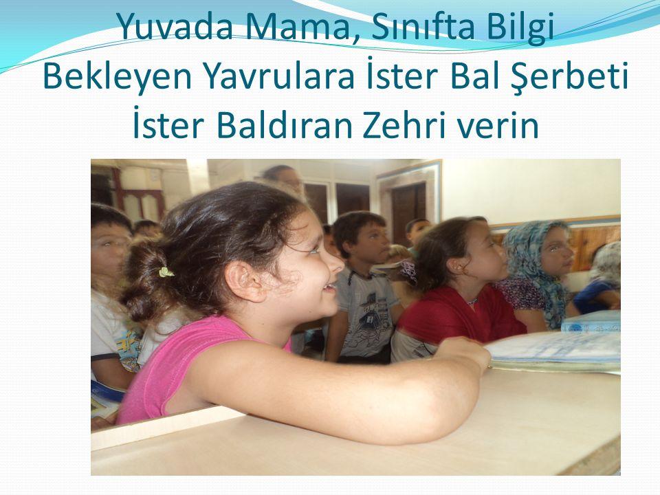 Yuvada Mama, Sınıfta Bilgi Bekleyen Yavrulara İster Bal Şerbeti İster Baldıran Zehri verin