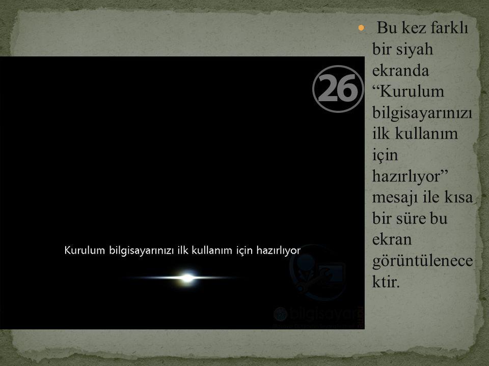 Bu kez farklı bir siyah ekranda Kurulum bilgisayarınızı ilk kullanım için hazırlıyor mesajı ile kısa bir süre bu ekran görüntülenece ktir.