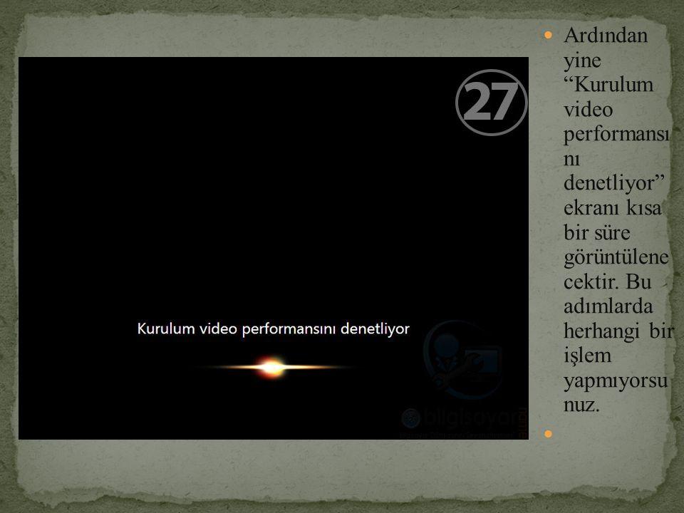 Ardından yine Kurulum video performansı nı denetliyor ekranı kısa bir süre görüntülene cektir.