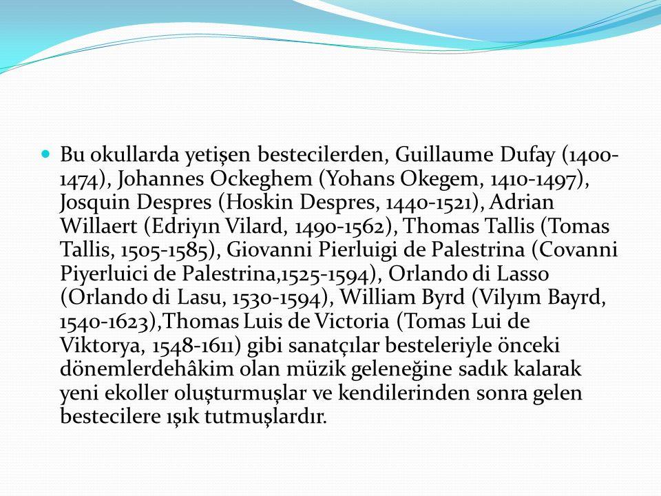Bu okullarda yetişen bestecilerden, Guillaume Dufay (1400-1474), Johannes Ockeghem (Yohans Okegem, 1410-1497), Josquin Despres (Hoskin Despres, 1440-1521), Adrian Willaert (Edriyın Vilard, 1490-1562), Thomas Tallis (Tomas Tallis, 1505-1585), Giovanni Pierluigi de Palestrina (Covanni Piyerluici de Palestrina,1525-1594), Orlando di Lasso (Orlando di Lasu, 1530-1594), William Byrd (Vilyım Bayrd, 1540-1623),Thomas Luis de Victoria (Tomas Lui de Viktorya, 1548-1611) gibi sanatçılar besteleriyle önceki dönemlerdehâkim olan müzik geleneğine sadık kalarak yeni ekoller oluşturmuşlar ve kendilerinden sonra gelen bestecilere ışık tutmuşlardır.
