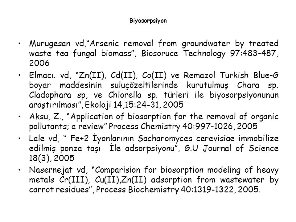 Biyosorpsiyon Murugesan vd, Arsenic removal from groundwater by treated waste tea fungal biomass , Biosoruce Technology 97:483-487, 2006.