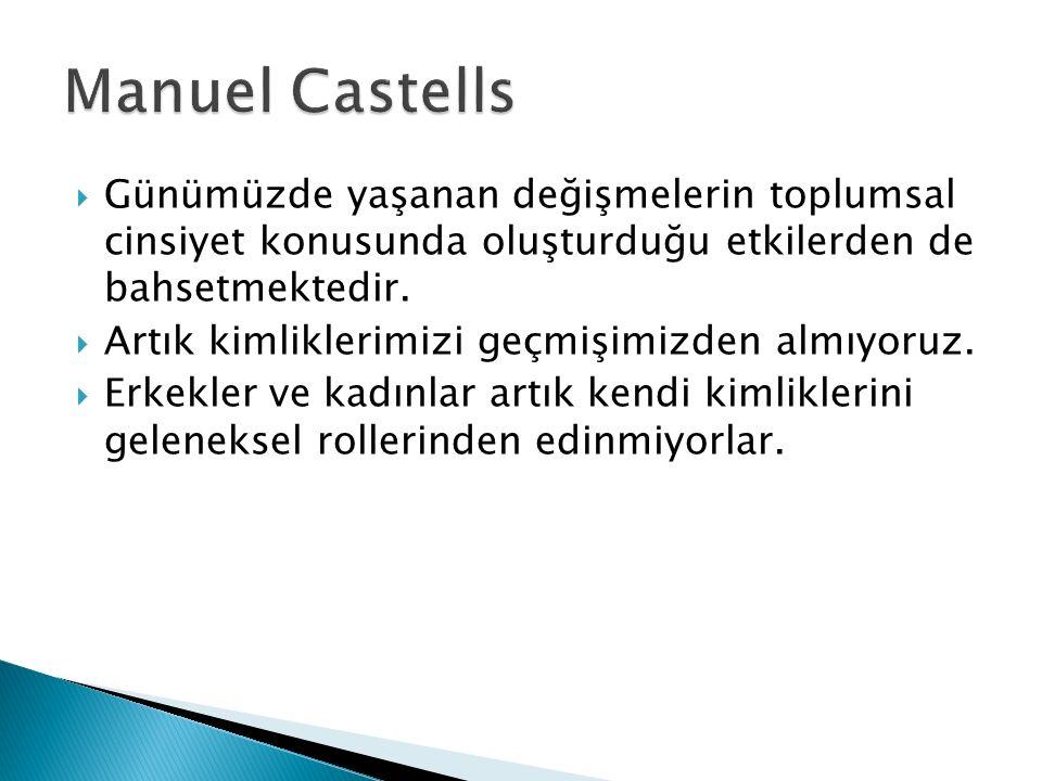 Manuel Castells Günümüzde yaşanan değişmelerin toplumsal cinsiyet konusunda oluşturduğu etkilerden de bahsetmektedir.