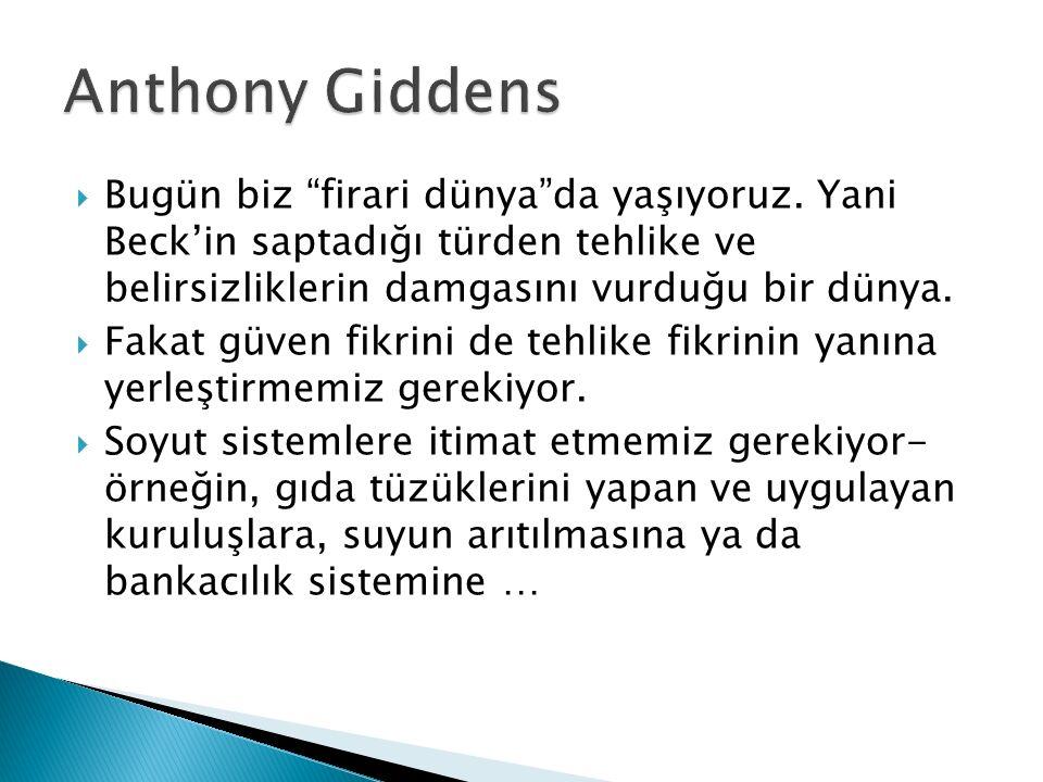 Anthony Giddens Bugün biz firari dünya da yaşıyoruz. Yani Beck'in saptadığı türden tehlike ve belirsizliklerin damgasını vurduğu bir dünya.