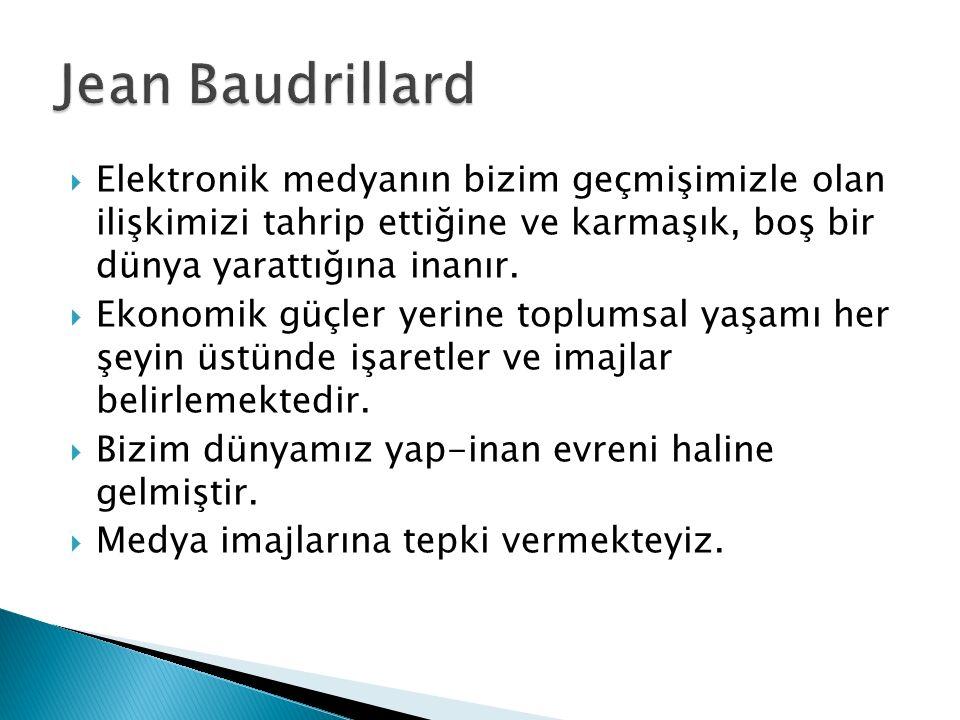 Jean Baudrillard Elektronik medyanın bizim geçmişimizle olan ilişkimizi tahrip ettiğine ve karmaşık, boş bir dünya yarattığına inanır.