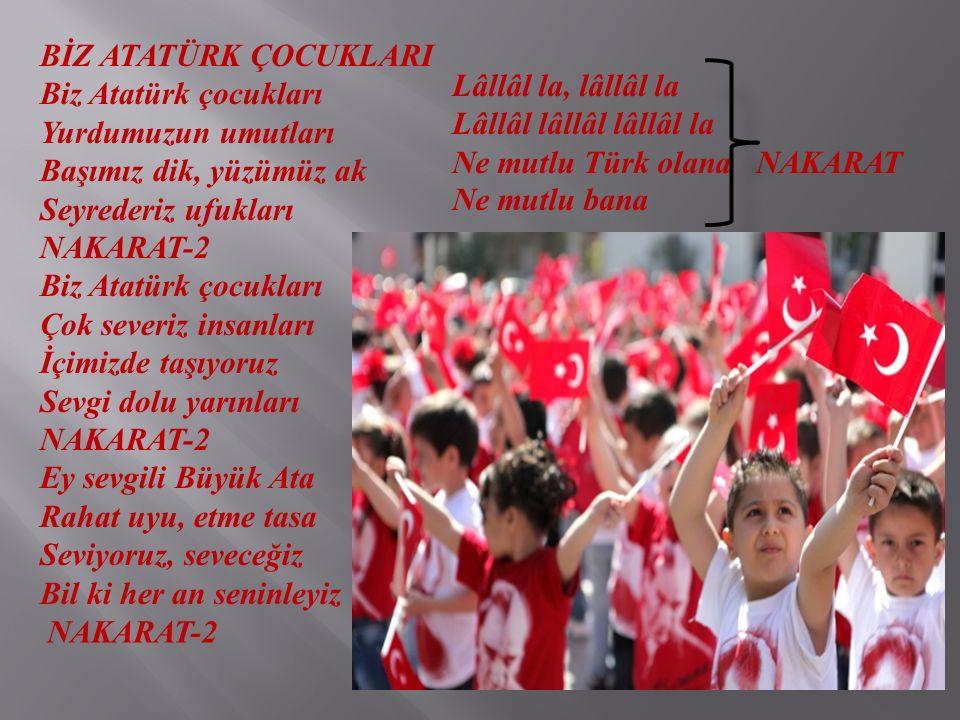 BİZ ATATÜRK ÇOCUKLARI Biz Atatürk çocukları Yurdumuzun umutları Başımız dik, yüzümüz ak Seyrederiz ufukları