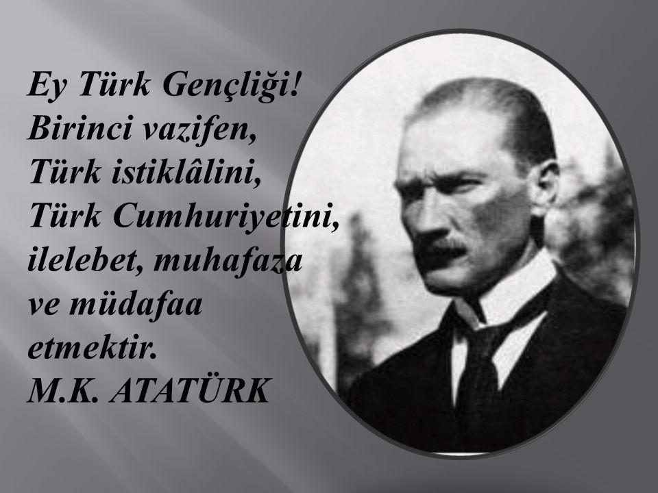 Ey Türk Gençliği! Birinci vazifen, Türk istiklâlini, Türk Cumhuriyetini, ilelebet, muhafaza ve müdafaa etmektir.
