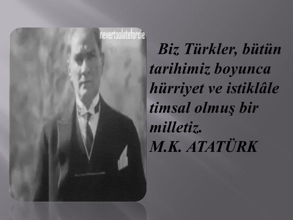 Biz Türkler, bütün tarihimiz boyunca hürriyet ve istiklâle timsal olmuş bir milletiz.