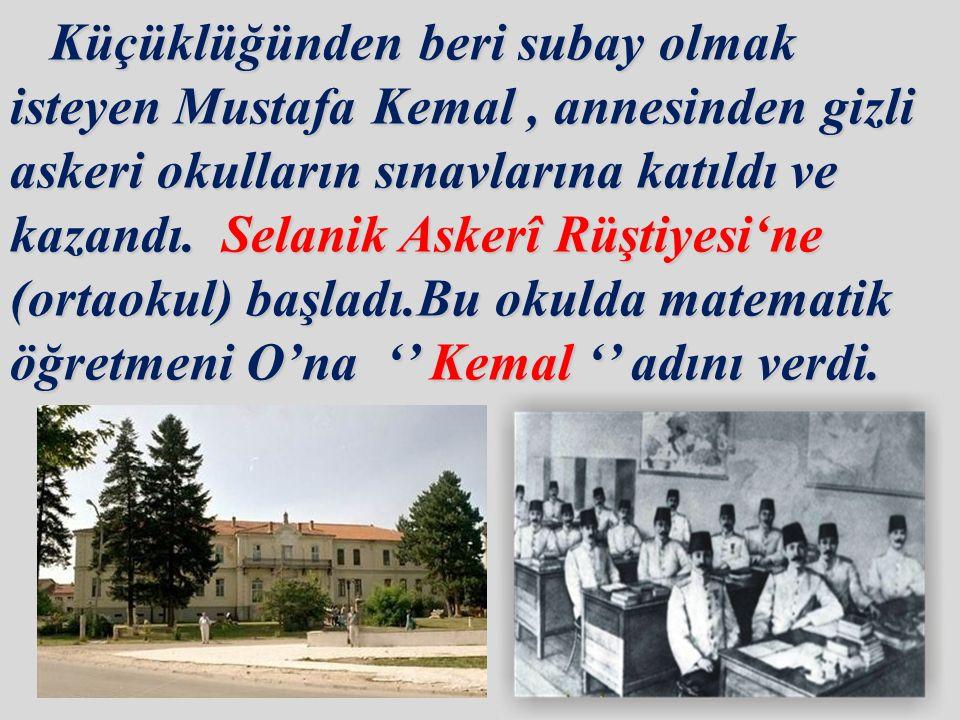Küçüklüğünden beri subay olmak isteyen Mustafa Kemal , annesinden gizli askeri okulların sınavlarına katıldı ve kazandı.