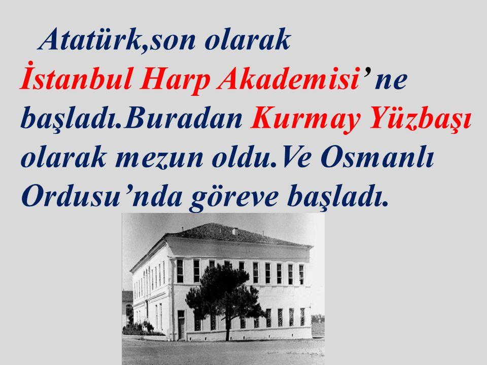 Atatürk,son olarak İstanbul Harp Akademisi' ne