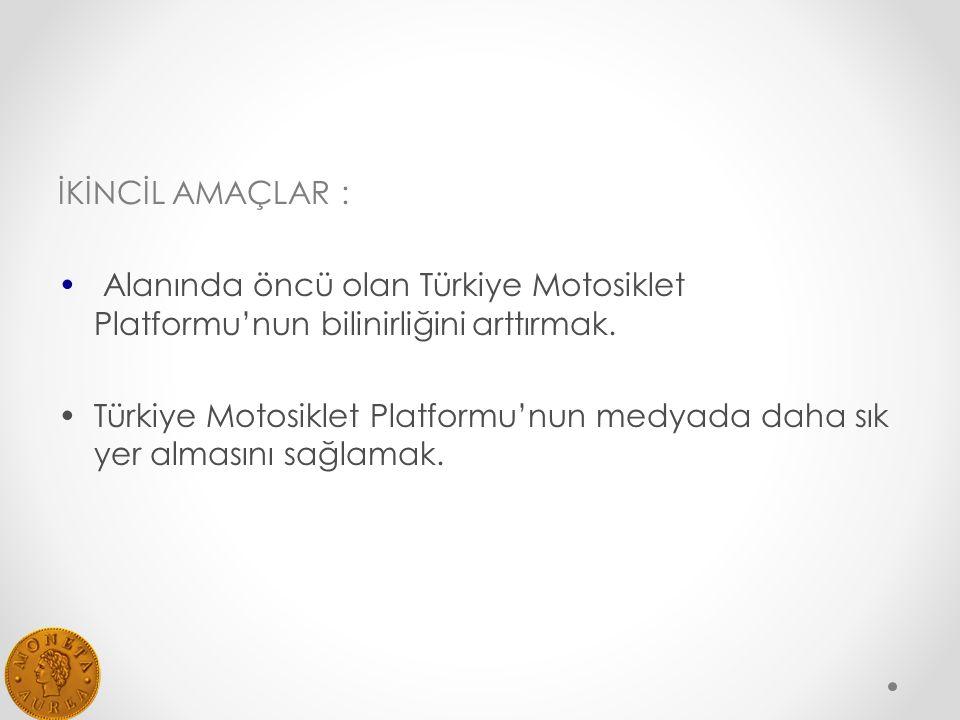 İKİNCİL AMAÇLAR : Alanında öncü olan Türkiye Motosiklet Platformu'nun bilinirliğini arttırmak.