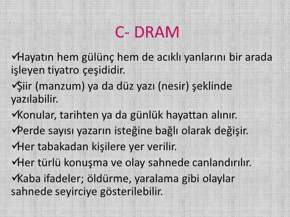 C- DRAM Hayatın hem gülünç hem de acıklı yanlarını bir arada işleyen tiyatro çeşididir. Şiir (manzum) ya da düz yazı (nesir) şeklinde yazılabilir.