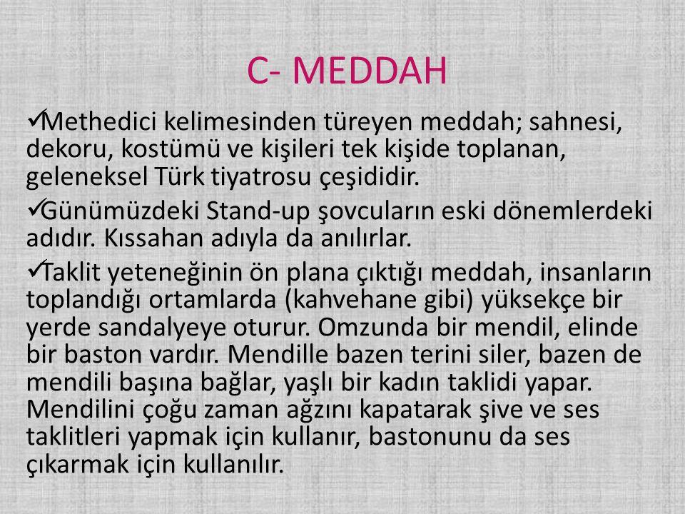 C- MEDDAH Methedici kelimesinden türeyen meddah; sahnesi, dekoru, kostümü ve kişileri tek kişide toplanan, geleneksel Türk tiyatrosu çeşididir.