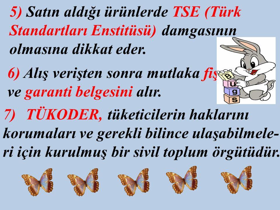 5) Satın aldığı ürünlerde TSE (Türk Standartları Enstitüsü) damgasının olmasına dikkat eder.