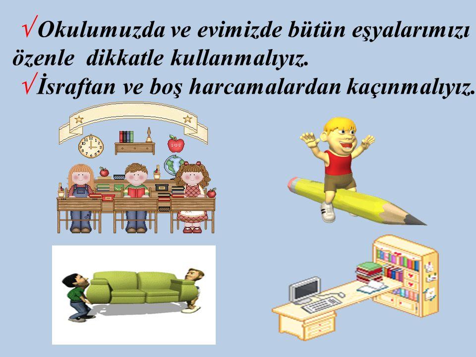 √ Okulumuzda ve evimizde bütün eşyalarımızı özenle dikkatle kullanmalıyız.