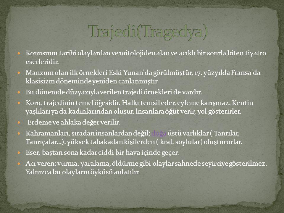 Trajedi(Tragedya) Konusunu tarihi olaylardan ve mitolojiden alan ve acıklı bir sonrla biten tiyatro eserleridir.