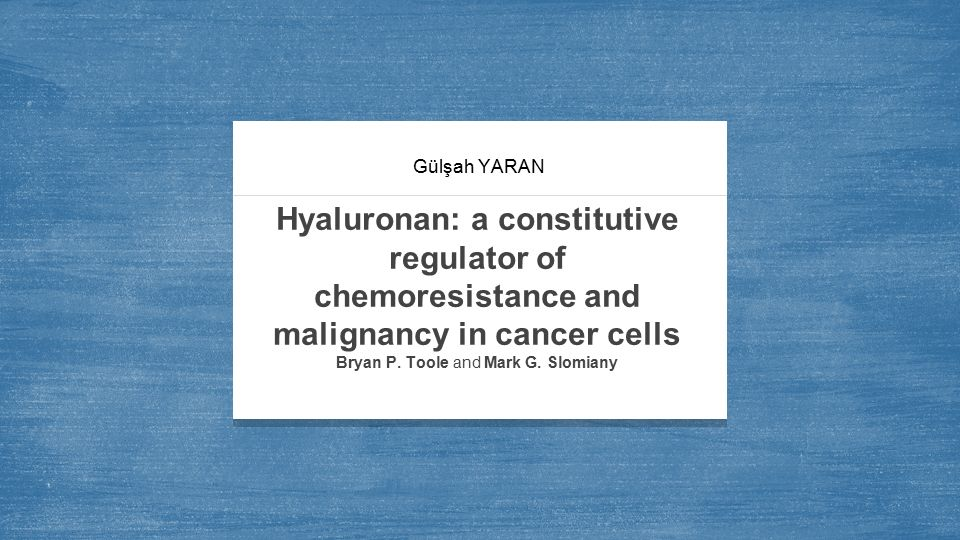 Gülşah YARAN Hyaluronan: a constitutive regulator of chemoresistance and malignancy in cancer cells Bryan P.