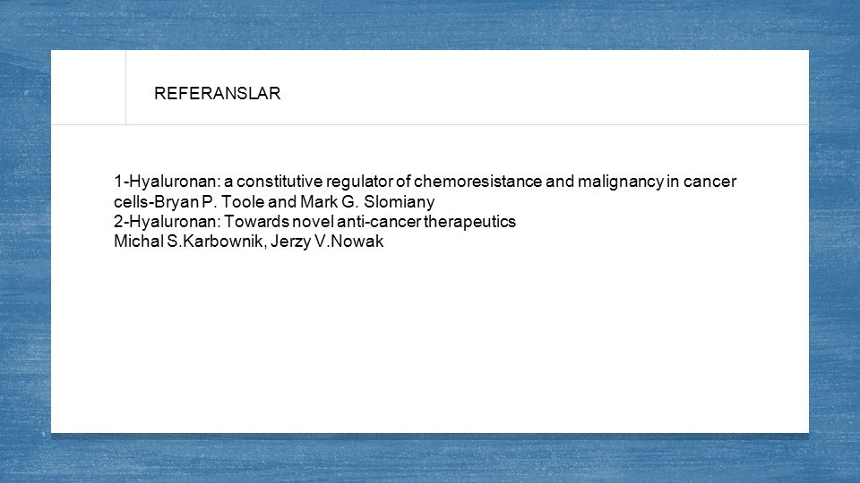 REFERANSLAR 1-Hyaluronan: a constitutive regulator of chemoresistance and malignancy in cancer cells-Bryan P. Toole and Mark G. Slomiany.