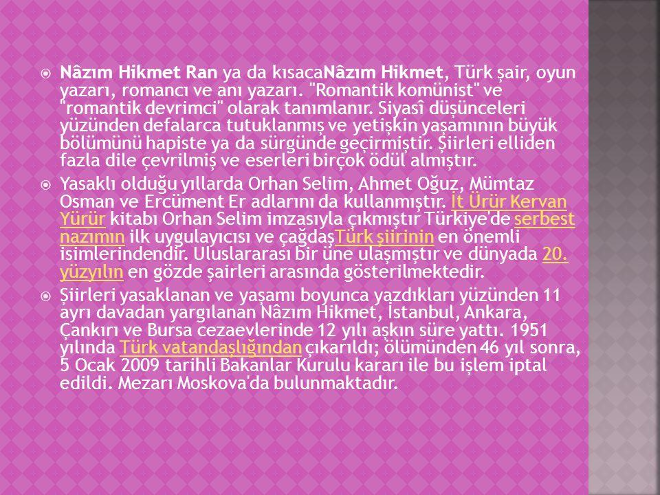Nâzım Hikmet Ran ya da kısacaNâzım Hikmet, Türk şair, oyun yazarı, romancı ve anı yazarı. Romantik komünist ve romantik devrimci olarak tanımlanır. Siyasî düşünceleri yüzünden defalarca tutuklanmış ve yetişkin yaşamının büyük bölümünü hapiste ya da sürgünde geçirmiştir. Şiirleri elliden fazla dile çevrilmiş ve eserleri birçok ödül almıştır.