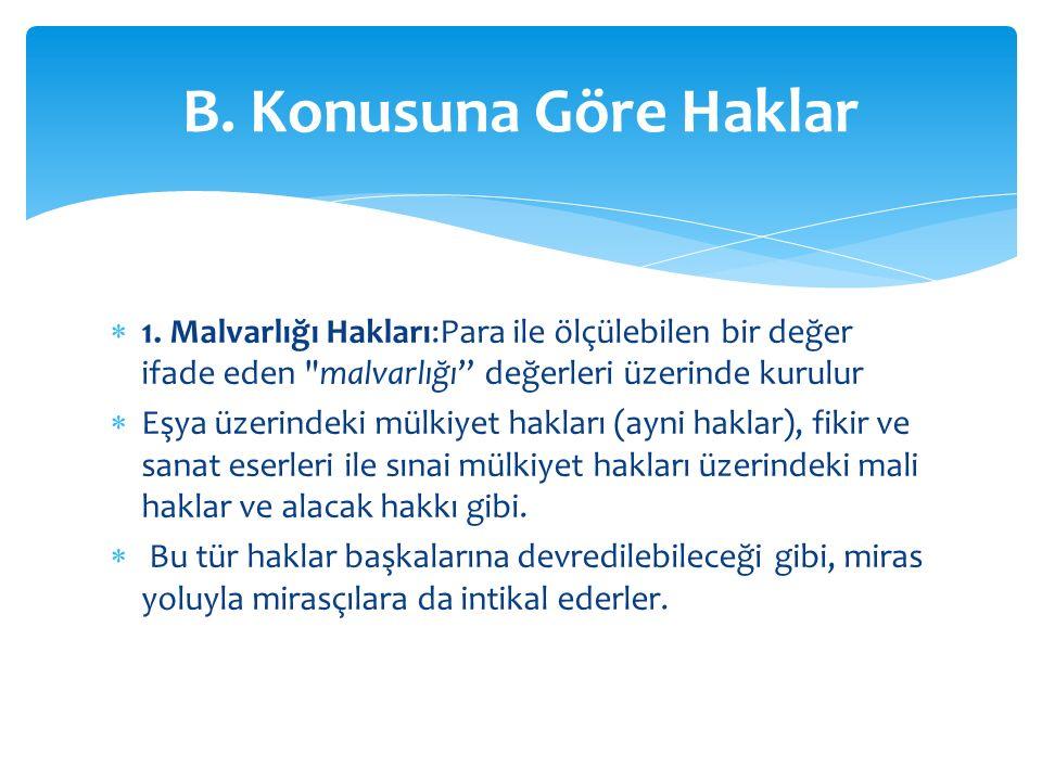 B. Konusuna Göre Haklar 1. Malvarlığı Hakları:Para ile ölçülebilen bir değer ifade eden malvarlığı değerleri üzerinde kurulur.